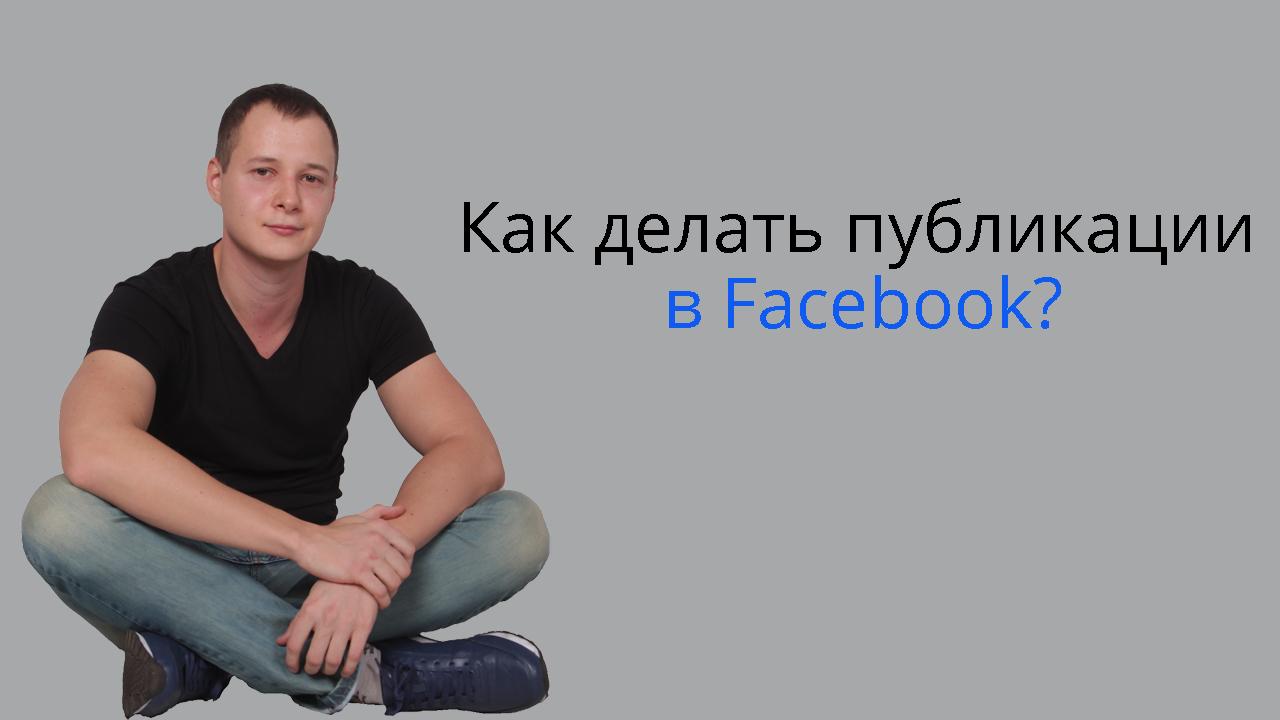 Как делать публикации в Фейсбук: текст, изображение, видео
