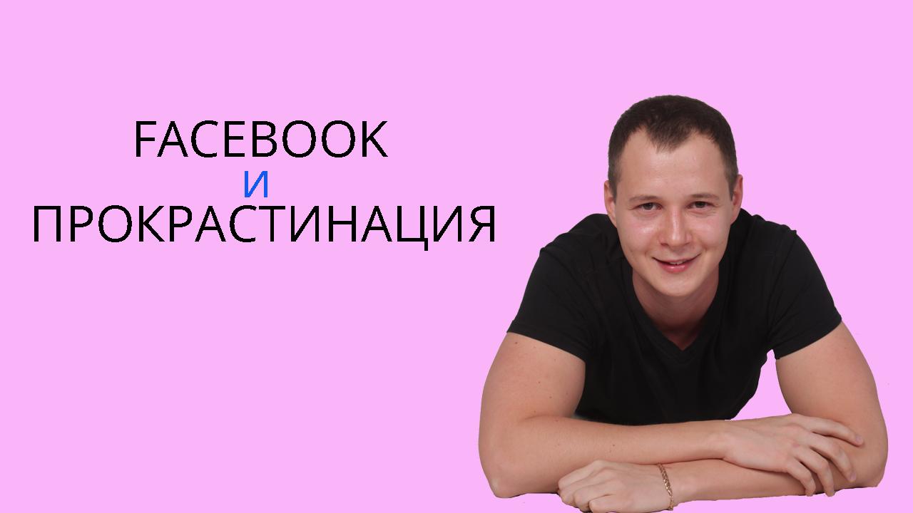 Фейсбук и прокрастинация: как на потерять весь день сидя в соц.сети?