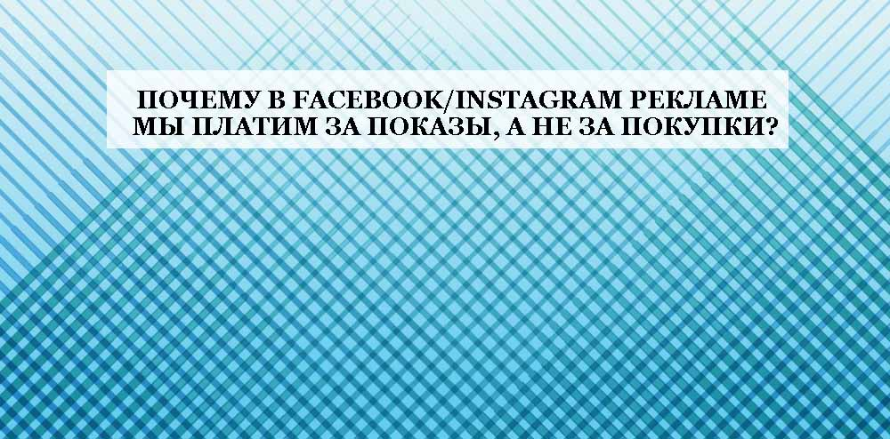 Почему в FacebookInstagram рекламе мы платим за показы, а не за покупки